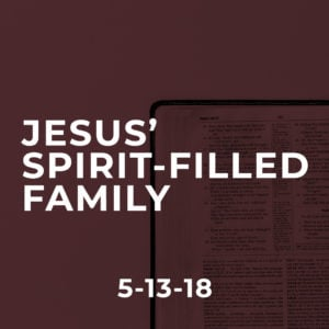 Jesus' Spirit Filled Family – Mothers Day 2018