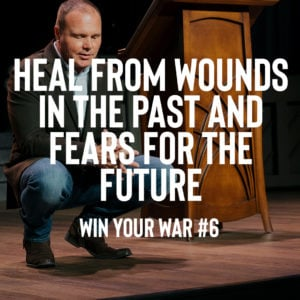Win Your War #6 – Heal from Wounds In the Past and Fears for the Future
