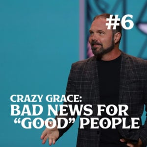 "Romans #6 – Crazy Grace: Bad News for ""Good"" People"